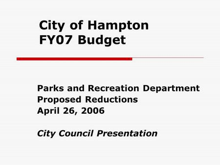 City of Hampton FY07 Budget Parks and Recreation Department Proposed Reductions April 26, 2006 City Council Presentation.