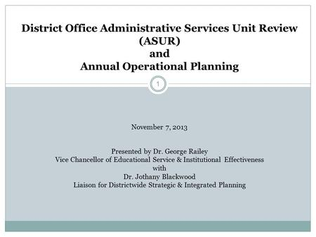 1 District Office Administrative Services Unit Review (ASUR) and Annual Operational Planning November 7, 2013 Presented by Dr. George Railey Vice Chancellor.