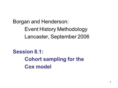 1 Borgan and Henderson: Event History Methodology Lancaster, September 2006 Session 8.1: Cohort sampling for the Cox model.