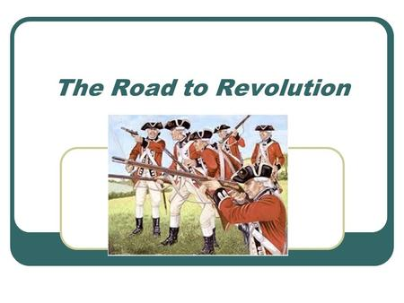 "The Road to Revolution. After the War… British had huge debts Depended on the colonies for money Sent 10,000 British soldiers to the colonies to ""protect."