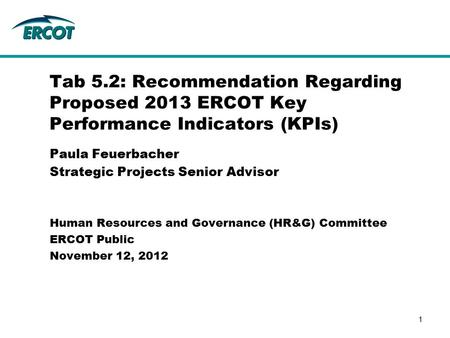 Paula Feuerbacher Strategic Projects Senior Advisor Tab 5.2: Recommendation Regarding Proposed 2013 ERCOT Key Performance Indicators (KPIs) Human Resources.