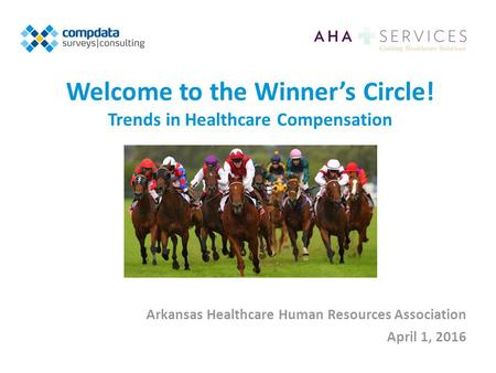 Welcome to the Winner's Circle! Trends in Healthcare Compensation Arkansas Healthcare Human Resources Association April 1, 2016.