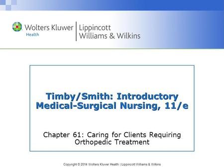 Copyright © 2014 Wolters Kluwer Health | Lippincott Williams & Wilkins Timby/Smith: Introductory Medical-Surgical Nursing, 11/e Chapter 61: Caring for.