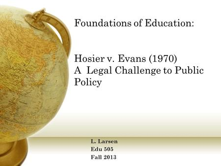 Foundations of Education: Hosier v. Evans (1970) A Legal Challenge to Public Policy L. Larsen Edu 505 Fall 2013.