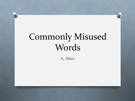 "Commonly Misused Words A. Allen. Their, There, and They're O Their means ""belonging to them."" O There means ""in that place"" or ""to that place."" O They're."