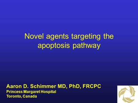Novel agents targeting the apoptosis pathway Aaron D. Schimmer MD, PhD, FRCPC Princess Margaret Hospital Toronto, Canada.