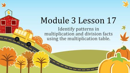 Module 3 Lesson 17 Identify patterns in multiplication and division facts using the multiplication table.