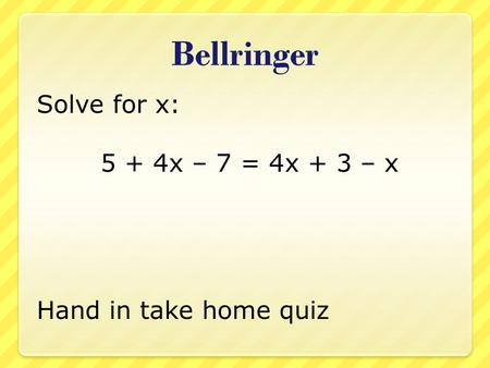 Bellringer Solve for x: 5 + 4x – 7 = 4x + 3 – x Hand in take home quiz.