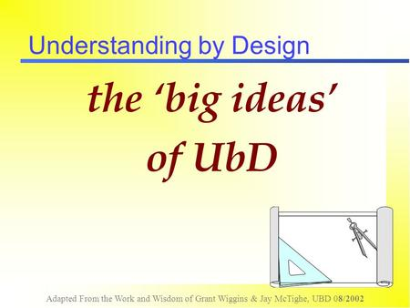 Adapted From the Work and Wisdom of Grant Wiggins & Jay McTighe, UBD 08/2002 Understanding by Design the 'big ideas' of UbD.