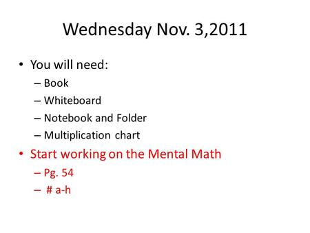 Wednesday Nov. 3,2011 You will need: – Book – Whiteboard – Notebook and Folder – Multiplication chart Start working on the Mental Math – Pg. 54 – # a-h.