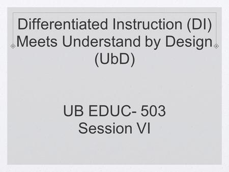 Differentiated Instruction (DI) Meets Understand by Design (UbD) UB EDUC- 503 Session VI.
