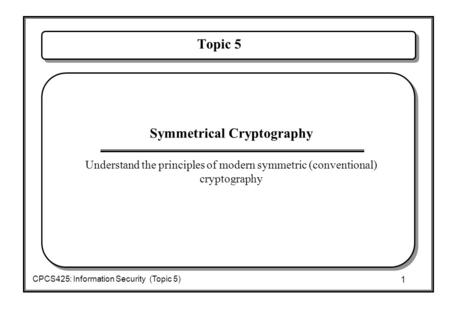 1 CPCS425: Information Security (Topic 5) Topic 5  Symmetrical Cryptography  Understand the principles of modern symmetric (conventional) cryptography.