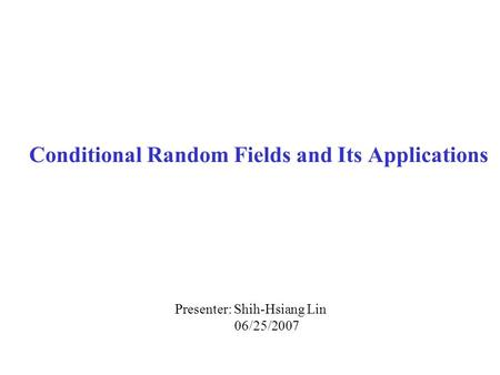 Conditional Random Fields and Its Applications Presenter: Shih-Hsiang Lin 06/25/2007.