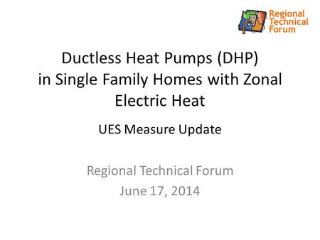 Ductless Heat Pumps (DHP) in Single Family Homes with Zonal Electric Heat UES Measure Update Regional Technical Forum June 17, 2014.