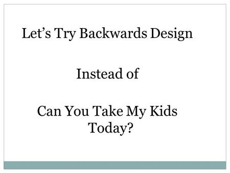 Let's Try Backwards Design Instead of Can You Take My Kids Today?