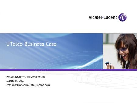 All Rights Reserved © Alcatel-Lucent 2006 UTelco Business Case Ross MacKinnon, WBG Marketing March 27, 2007