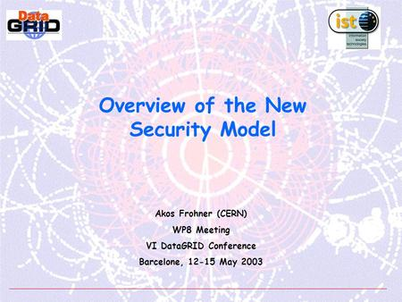 Overview of the New Security Model Akos Frohner (CERN) WP8 Meeting VI DataGRID Conference Barcelone, 12-15 May 2003.
