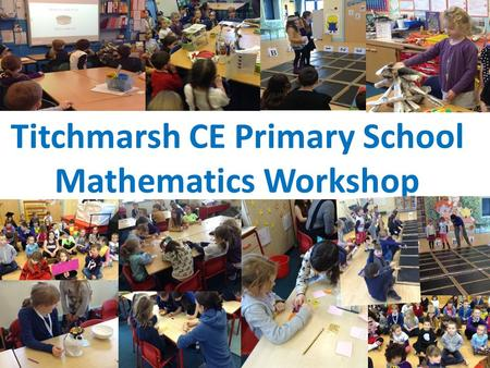 Titchmarsh CE Primary School Mathematics Workshop.