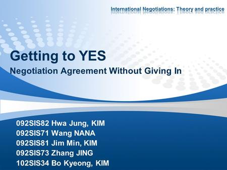 Getting to YES Negotiation Agreement Without Giving In 092SIS82 Hwa Jung, KIM 092SIS71 Wang NANA 092SIS81 Jim Min, KIM 092SIS73 Zhang JING 102SIS34 Bo.