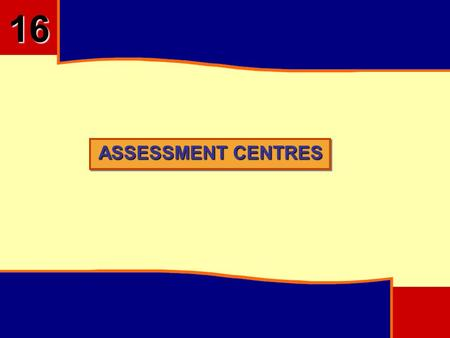 ASSESSMENT CENTRES 16. OBJECTIVES To Understand Concept of Assessment Centre Difference between Assessment and Development Centre Designing of Assessment.