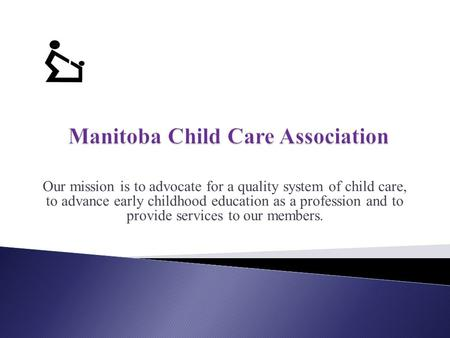 Our mission is to advocate for a quality system of child care, to advance early childhood education as a profession and to provide services to our members.