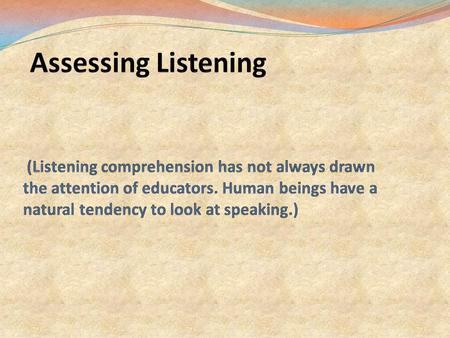 Assessing Listening (Listening comprehension has not always drawn the attention of educators. Human beings have a natural tendency.