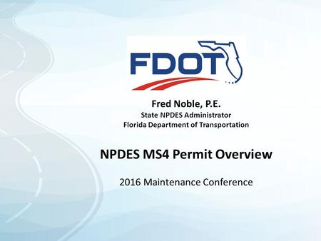 Fred Noble, P.E. State NPDES Administrator Florida Department of Transportation NPDES MS4 Permit Overview 2016 Maintenance Conference.