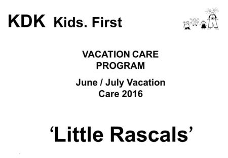 VACATION CARE PROGRAM June / July Vacation Care 2016 KDK Kids. First ' Little Rascals ' '