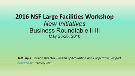 2016 NSF Large Facilities Workshop New Initiatives Business Roundtable II-III May 25-26, 2016 Jeff Lupis, Division Director, Division of Acquisition and.
