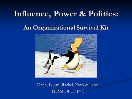 Influence, Power & Politics: An Organizational Survival Kit Dann, Logan, Rachel, Zach & Lance TEAM OPUS INC.