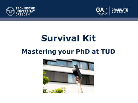 "Survival Kit Mastering your PhD at TUD. ""To receive a doctorate, independent scientific research has to be presented in writing (doctoral thesis) which."
