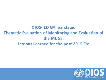 OIOS-IED GA mandated Thematic Evaluation of Monitoring and Evaluation of the MDGs: Lessons Learned for the post-2015 Era.