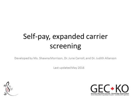 Self-pay, expanded carrier screening Developed by Ms. Shawna Morrison, Dr. June Carroll, and Dr. Judith Allanson Last updated May 2016.