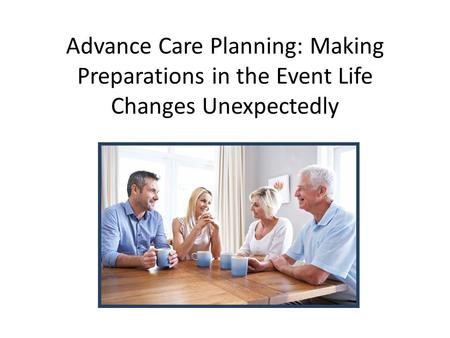 Advance Care Planning: Making Preparations in the Event Life Changes Unexpectedly.