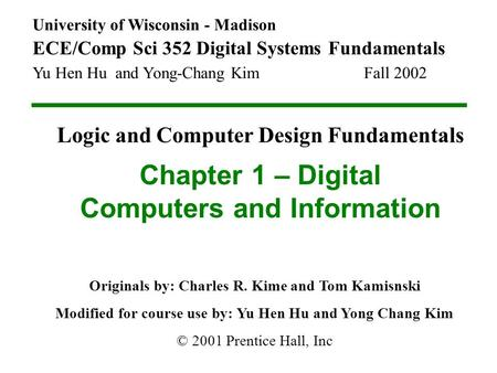 University of Wisconsin - Madison ECE/Comp Sci 352 Digital Systems Fundamentals Yu Hen Hu and Yong-Chang Kim Fall 2002 Chapter 1 – Digital Computers and.