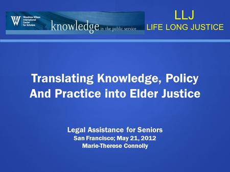 Translating Knowledge, Policy And Practice into Elder Justice Legal Assistance for Seniors San Francisco; May 21, 2012 Marie-Therese Connolly LLJ LIFE.