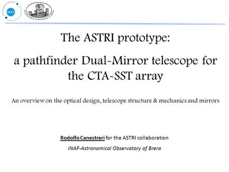 The ASTRI prototype: a pathfinder Dual-Mirror telescope for the CTA-SST array Rodolfo Canestrari for the ASTRI collaboration INAF-Astronomical Observatory.