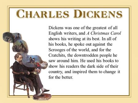 Dickens was one of the greatest of all English writers, and A Christmas Carol shows his writing at its best. In all of his books, he spoke out against.