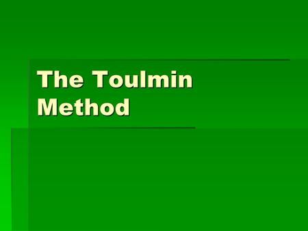 The Toulmin Method. Why Toulmin…  Based on the work of philosopher Stephen Toulmin.  A way to analyze the effectiveness of an argument.  A way to respond.