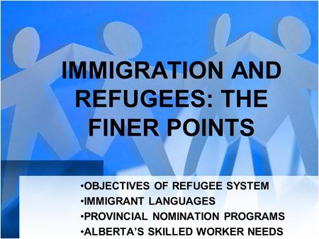 IMMIGRATION AND REFUGEES: THE FINER POINTS OBJECTIVES OF REFUGEE SYSTEM IMMIGRANT LANGUAGES PROVINCIAL NOMINATION PROGRAMS ALBERTA'S SKILLED WORKER NEEDS.