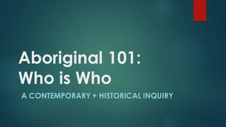 Aboriginal 101: Who is Who A CONTEMPORARY + HISTORICAL INQUIRY.