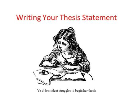 Writing Your Thesis Statement Ye olde student struggles to begin her thesis.