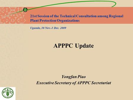 21st Session of the Technical Consultation among Regional Plant Protection Organizations Uganda, 30 Nov.-3 Dec. 2009 APPPC Update Yongfan Piao Executive.