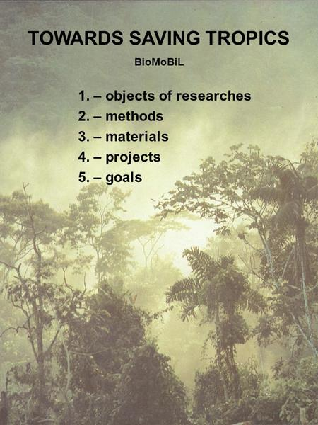 TOWARDS SAVING TROPICS BioMoBiL 1. – objects of researches 2. – methods 3. – materials 4. – projects 5. – goals.