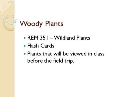 REM 351 – Wildland Plants Flash Cards Plants that will be viewed in class before the field trip. Woody Plants.