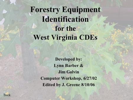 Back Forestry Equipment Identification for the West Virginia CDEs Developed by: Lynn Barber & Jim Galvin Computer Workshop, 6/27/02 Edited by J. Greene.