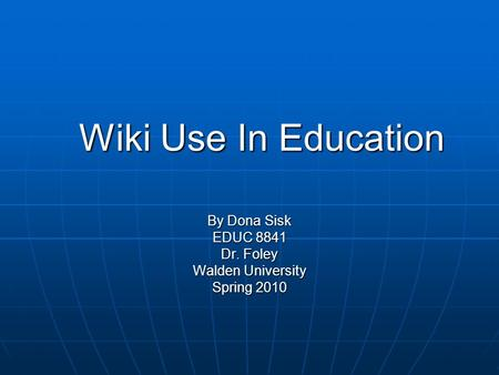 Wiki Use In Education By Dona Sisk EDUC 8841 Dr. Foley Walden University Spring 2010.