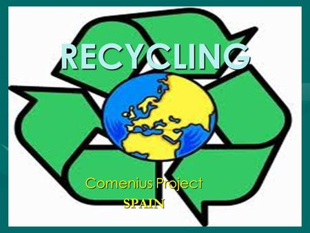 RECYCLING Comenius Project SPAIN. 1. What is recycling? Recycling is processing used materials (waste) into new products to prevent waste of potentially.
