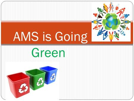 AMS is Going Green!. Who needs to be involved? EVERYONE!!!!!! Teachers Custodians Students Parents Staff.