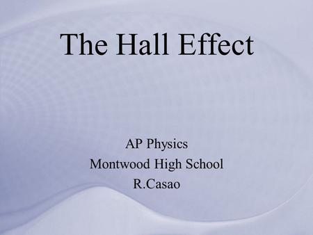 The Hall Effect AP Physics Montwood High School R.Casao.
